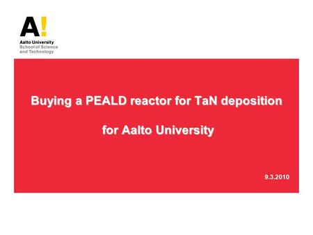 Buying a PEALD reactor for TaN deposition for Aalto University Buying a PEALD reactor for TaN deposition for Aalto University 9.3.2010.
