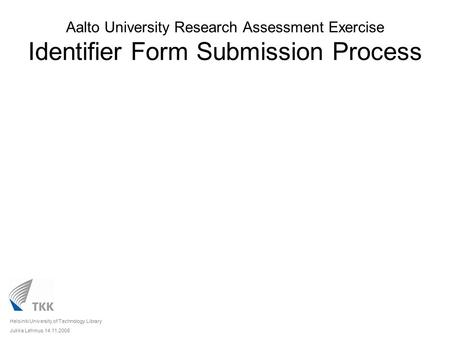 Aalto University Research Assessment Exercise Identifier Form Submission Process Helsinki University of Technology Library Jukka Lehmus 14.11.2008.