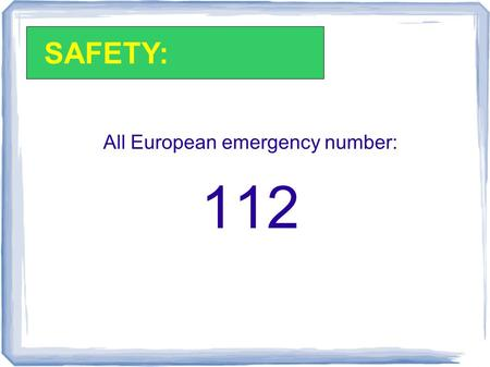 All European emergency number: 112 SAFETY:. All other numbers are listed in the Student Handbook: