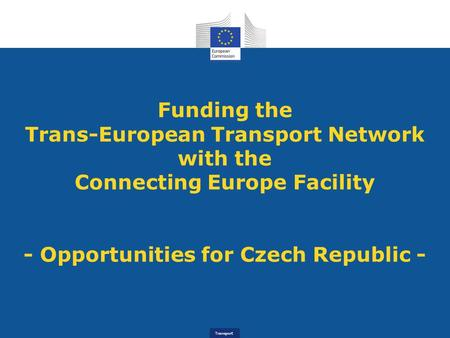 Transport Funding the Trans-European Transport Network with the Connecting Europe Facility - Opportunities for Czech Republic -