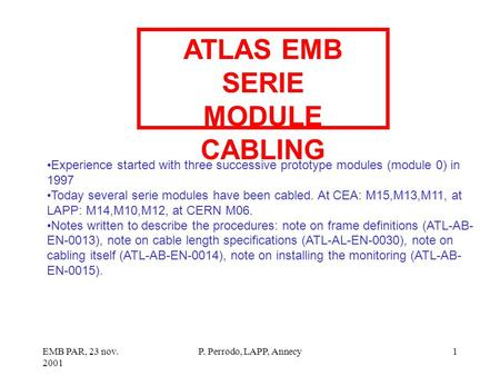 EMB PAR, 23 nov. 2001 P. Perrodo, LAPP, Annecy1 ATLAS EMB SERIE MODULE CABLING Experience started with three successive prototype modules (module 0) in.