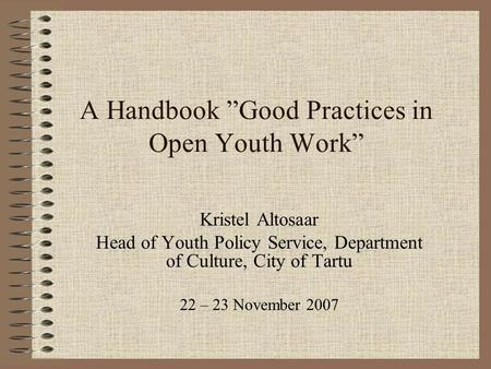 "A Handbook ""Good Practices in Open Youth Work"" Kristel Altosaar Head of Youth Policy Service, Department of Culture, City of Tartu 22 – 23 November 2007."