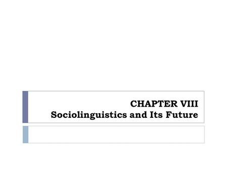 CHAPTER VIII Sociolinguistics and Its Future.  The study of language, its various function, its varieties, how they are in contact, changing, and then.