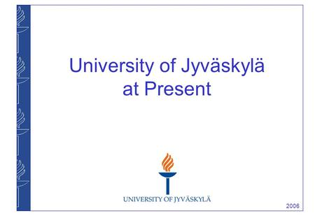 2006 University of Jyväskylä at Present. 2006 University of Jyväskylä ► founded in 1934 ► one of the largest universities in Finland ► total income 176,9.