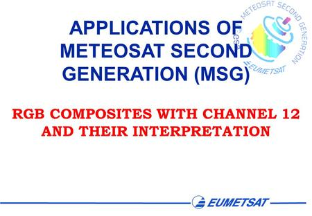 APPLICATIONS OF METEOSAT SECOND GENERATION (MSG) RGB COMPOSITES WITH CHANNEL 12 AND THEIR INTERPRETATION.