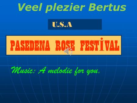 U.S.A PASEDENA ROSE FEST İ VAL Music: A melodie for you. Veel plezier Bertus.