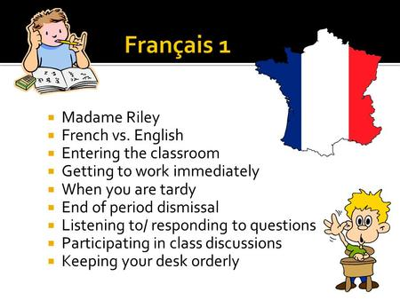  Madame Riley  French vs. English  Entering the classroom  Getting to work immediately  When you are tardy  End of period dismissal  Listening to/