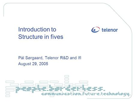 Introduction to Structure in fives Pål Sørgaard, Telenor R&D and IfI August 29, 2005.