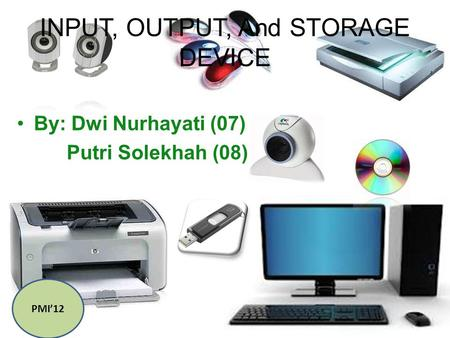 INPUT, OUTPUT, And STORAGE DEVICE By: Dwi Nurhayati (07) Putri Solekhah (08) PMI'12.