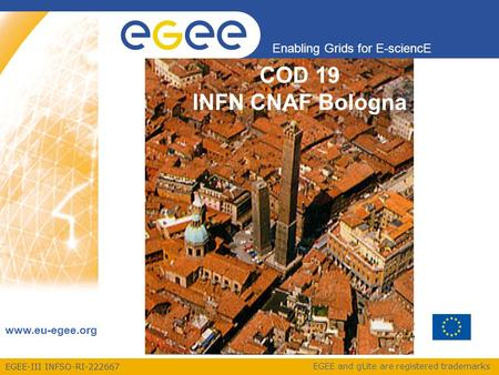 EGEE-III INFSO-RI-222667 Enabling Grids for E-sciencE www.eu-egee.org EGEE and gLite are registered trademarks COD 19 INFN CNAF Bologna.