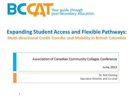 Expanding Student Access and Flexible Pathways: Multi-directional Credit Transfer and Mobility in British Columbia Dr. Rob Fleming Executive Director and.