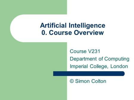 Artificial Intelligence 0. Course Overview Course V231 Department of Computing Imperial College, London © Simon Colton.