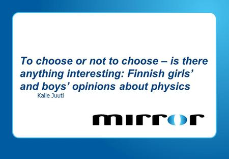 To choose or not to choose – is there anything interesting: Finnish girls' and boys' opinions about physics Kalle Juuti.
