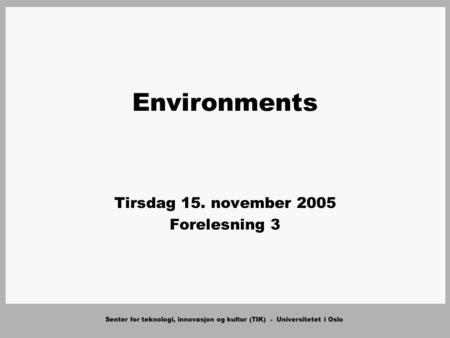 Senter for teknologi, innovasjon og kultur (TIK) - Universitetet i Oslo Environments Tirsdag 15. november 2005 Forelesning 3.