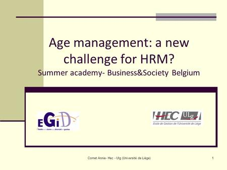 Cornet Annie- Hec - Ulg (Université de Liège)1 Age management: a new challenge for HRM? Summer academy- Business&Society Belgium.
