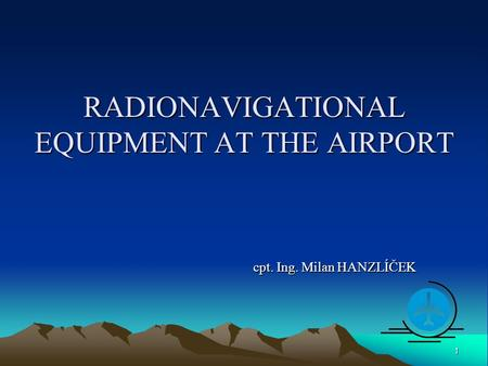 RADIONAVIGATIONAL EQUIPMENT AT THE AIRPORT cpt. Ing. Milan HANZLÍČEK 1.