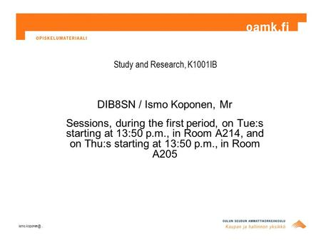 Study and Research, K1001IB DIB8SN / Ismo Koponen, Mr Sessions, during the first period, on Tue:s starting at 13:50 p.m., in Room A214, and on Thu:s starting.