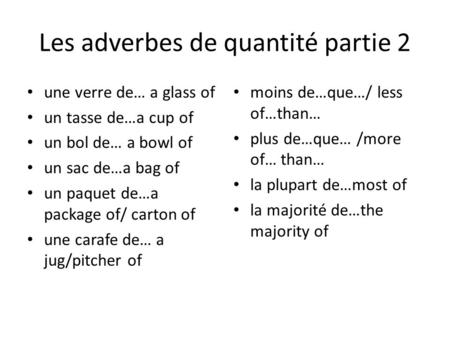 Les adverbes de quantité partie 2 une verre de… a glass of un tasse de…a cup of un bol de… a bowl of un sac de…a bag of un paquet de…a package of/ carton.
