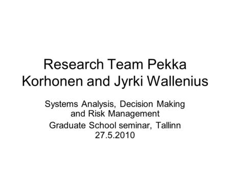Research Team Pekka Korhonen and Jyrki Wallenius Systems Analysis, Decision Making and Risk Management Graduate School seminar, Tallinn 27.5.2010.