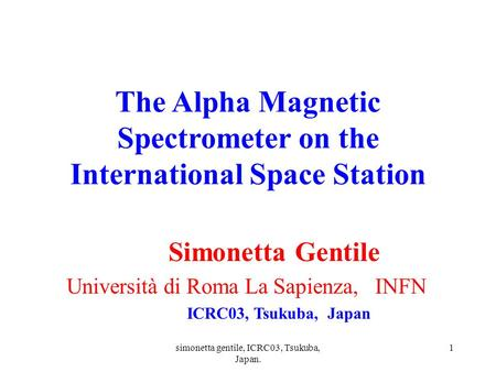 Simonetta gentile, ICRC03, Tsukuba, Japan. 1 The Alpha Magnetic Spectrometer on the International Space Station Simonetta Gentile Università di Roma La.