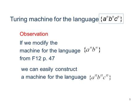 1 If we modify the machine for the language from F12 p. 47 we can easily construct a machine for the language Observation Turing machine for the language.