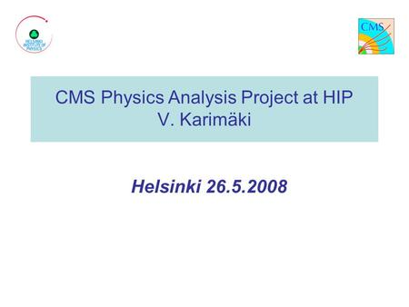 CMS Physics Analysis Project at HIP V. Karimäki Helsinki 26.5.2008.
