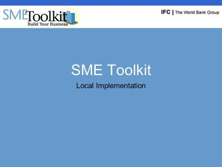 SME Toolkit Local Implementation. Existing Toolkit Implementations SME Toolkit launched October 2002 (www.smetoolkit.org)www.smetoolkit.org BusinessEdge,