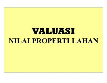 VALUASI NILAI PROPERTI LAHAN. Real property valuation Valuation is both a Science and an Art! Metode Valuasi Teori Valuasi Terori Nilai.