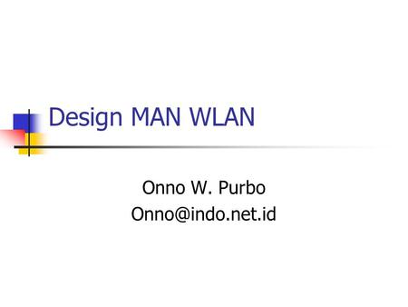 Design MAN WLAN Onno W. Purbo Understanding.. WLAN Bandwidth Channels Propagation Designing the MAN Inserting Point to Point (P2P) Links.