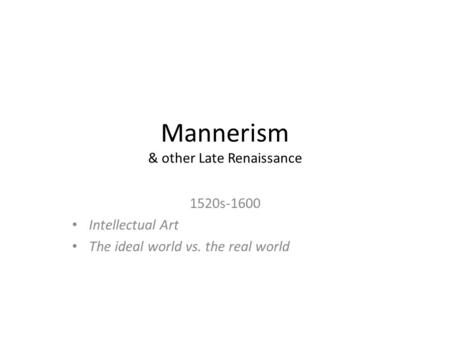 Mannerism & other Late Renaissance 1520s-1600 Intellectual Art The ideal world vs. the real world.