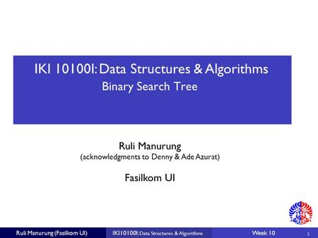 IKI 10100I: Data Structures & Algorithms Ruli Manurung (acknowledgments to Denny & Ade Azurat) 1 Fasilkom UI Ruli Manurung (Fasilkom UI)IKI10100I: Data.