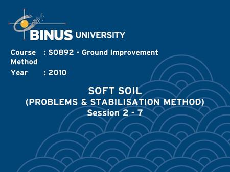 SOFT SOIL (PROBLEMS & STABILISATION METHOD) Session 2 - 7 Course: S0892 - Ground Improvement Method Year: 2010.