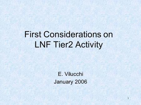 1 First Considerations on LNF Tier2 Activity E. Vilucchi January 2006.