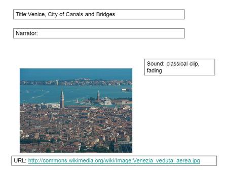 Title:Venice, City of Canals and Bridges Narrator: Sound: classical clip, fading URL: