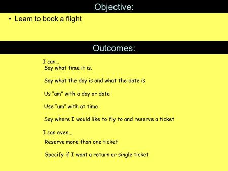 "Objective: Learn to book a flight Outcomes: I can… I can even... Say what time it is. Say what the day is and what the date is Us ""am"" with a day or date."