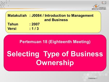 Halaman 1 Matakuliah: J0084 / Introduction to Management and Business Tahun: 2007 Versi: 1 / 3 Pertemuan 18 (Eighteenth Meeting) Selecting Type of Business.