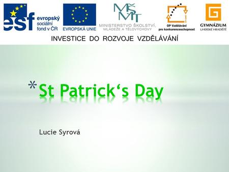 Lucie Syrová. * General facts * Saint Patrick * Saint Patrick in Ireland * Symbols * St Patrick's Day today.