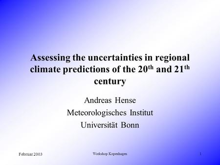 Februar 2003 Workshop Kopenhagen1 Assessing the uncertainties in regional climate predictions of the 20 th and 21 th century Andreas Hense Meteorologisches.