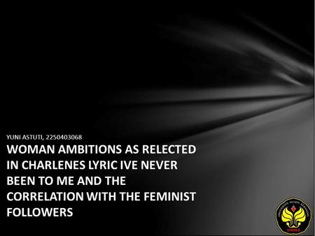 YUNI ASTUTI, 2250403068 WOMAN AMBITIONS AS RELECTED IN CHARLENES LYRIC IVE NEVER BEEN TO ME AND THE CORRELATION WITH THE FEMINIST FOLLOWERS.