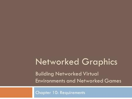 Networked Graphics Building Networked Virtual Environments and Networked Games Chapter 10: Requirements.