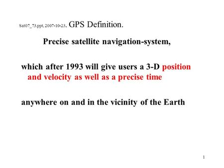 1 Sat07_73.ppt, 2007-10-23. GPS Definition. Precise satellite navigation-system, which after 1993 will give users a 3-D position and velocity as well as.