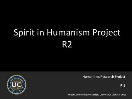 Visual Communication Design, Universitas Ciputra, 2013 Spirit in Humanism Project R2 R.1 Humanities Research Project.