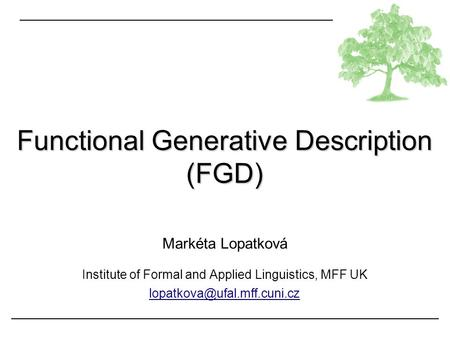 Functional Generative Description (FGD) Markéta Lopatková Institute of Formal and Applied Linguistics, MFF UK
