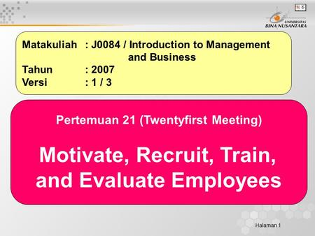 Halaman 1 Matakuliah: J0084 / Introduction to Management and Business Tahun: 2007 Versi: 1 / 3 Pertemuan 21 (Twentyfirst Meeting) Motivate, Recruit, Train,