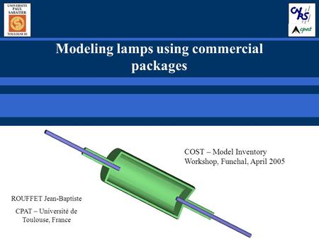 Modeling lamps using commercial packages ROUFFET Jean-Baptiste CPAT – Université de Toulouse, France COST – Model Inventory Workshop, Funchal, April 2005.