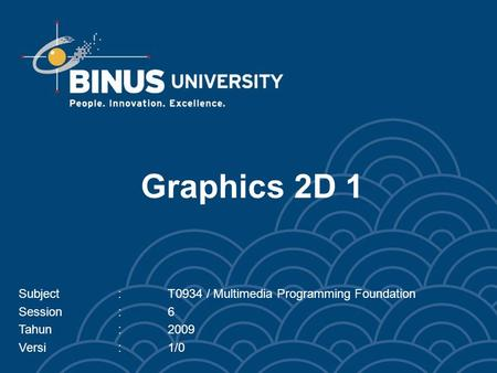 Graphics 2D 1 Subject:T0934 / Multimedia Programming Foundation Session:6 Tahun:2009 Versi:1/0.
