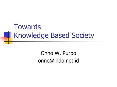 Towards Knowledge Based Society Onno W. Purbo