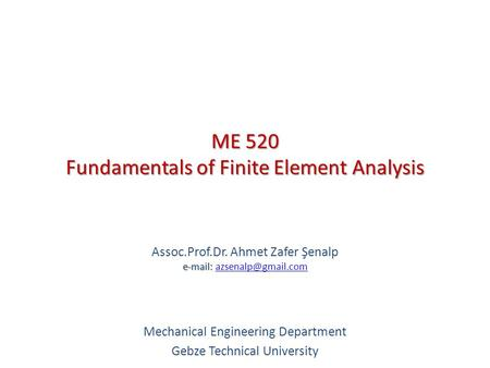 ME 520 Fundamentals of Finite Element Analysis   Assoc.Prof.Dr. Ahmet Zafer Şenalp   Mechanical Engineering.