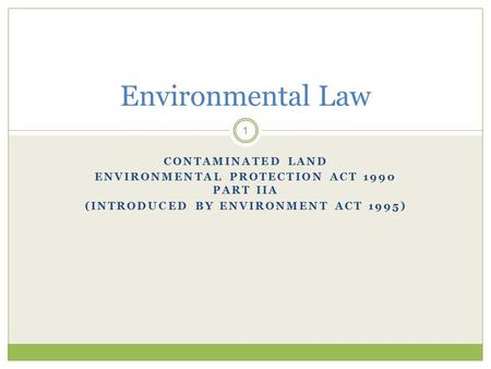 CONTAMINATED LAND ENVIRONMENTAL PROTECTION ACT 1990 PART IIA (INTRODUCED BY ENVIRONMENT ACT 1995) 1 Environmental Law.