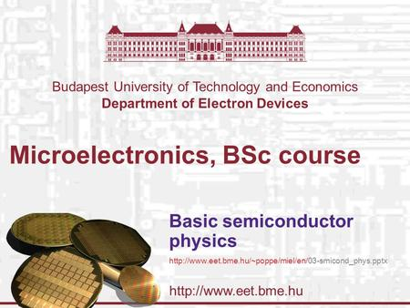 Budapest University of Technology and Economics Department of Electron Devices Microelectronics, BSc course Basic semiconductor physics.